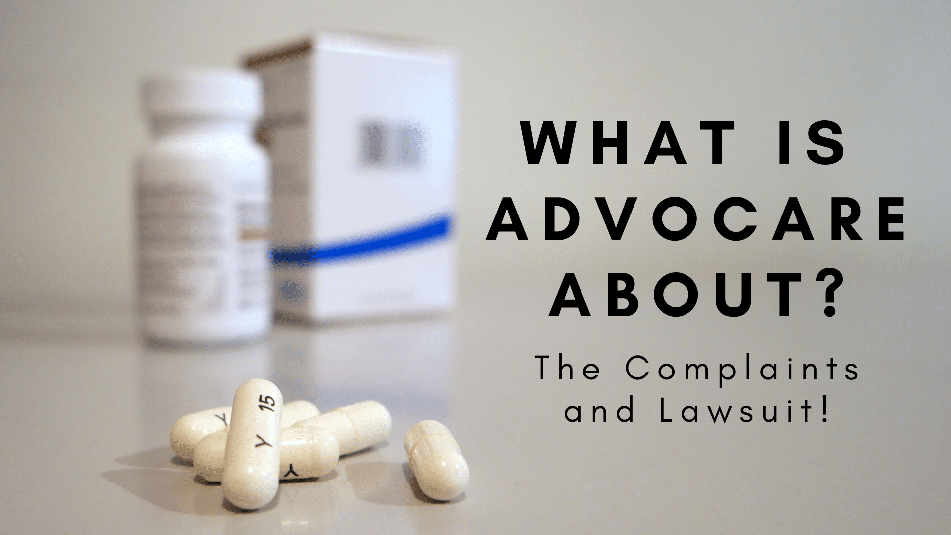 Pill bottle and box with capsules spilled out and the words What is advocare about? The complaints and lawsuit!
